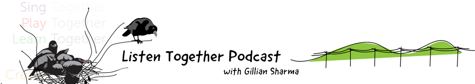 Listen Together Podcast with Gillian Sharma - Sing Together, Play Together, Learn Together, Create Together,